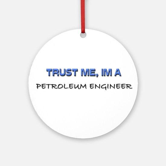Trust Me I'm a Petroleum Engineer Ornament (Round)