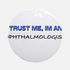 Trust Me I'm an Ophthalmologist Ornament (Round)