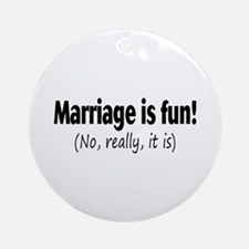 Marriage Is Fun, No Really, It Is Ornament (Round)