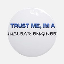 Trust Me I'm a Nuclear Engineer Ornament (Round)