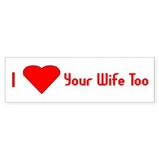 I Love Your Wife Too Bumper Bumper Sticker