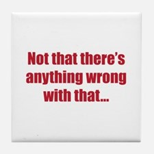 """Nothing Wrong With That"" Tile Coaster"