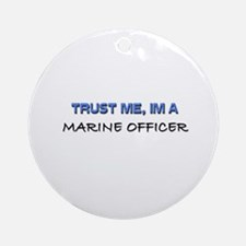 Trust Me I'm a Marine Officer Ornament (Round)