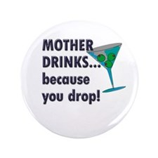 """Mother Drinks... because you 3.5"""" Button (100"""