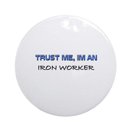 Trust Me I'm an Iron Worker Ornament (Round)