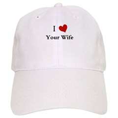I LOVE YOUR WIFE Baseball Cap