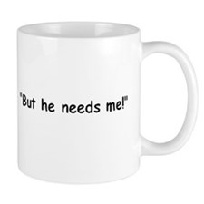 """But he needs me!"" For what exactly? Mug"
