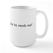 """""""But he needs me!"""" So? Mug"""