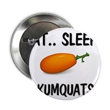 "Eat ... Sleep ... KUMQUATS 2.25"" Button"