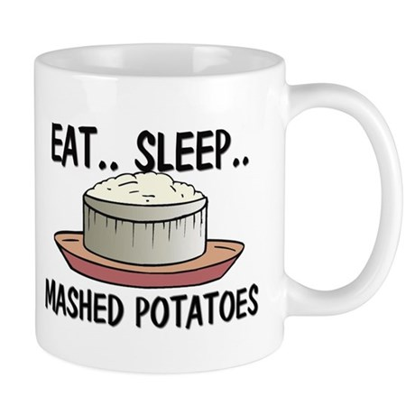 Eat ... Sleep ... MASHED POTATOES Mug
