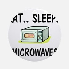 Eat ... Sleep ... MICROWAVES Ornament (Round)
