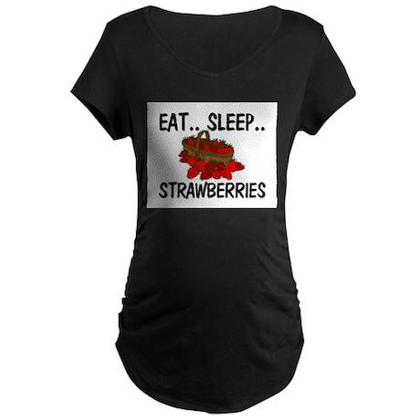 Eat ... Sleep ... STRAWBERRIES Maternity Dark T-Sh