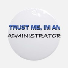 Trust Me I'm an Administrator Ornament (Round)