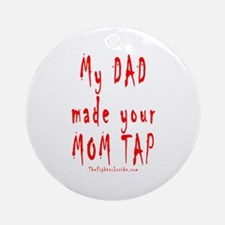My DAD made your MOM TAP Ornament (Round)