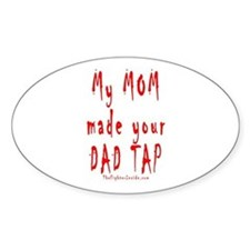 My MOM made your DAD TAP Oval Decal