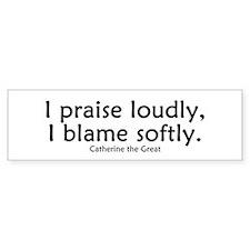 I praise loudly, I blame softly.