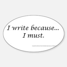 I WRITE BECAUSE I MUST! Oval Decal