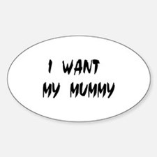 I WANT MY MUMMY! Oval Decal