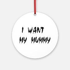 I WANT MY MUMMY! Ornament (Round)