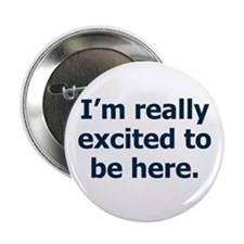 """I'm Really Excited to be Here 2.25"""" Button"""