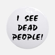 I SEE DEAD PEOPLE! Ornament (Round)