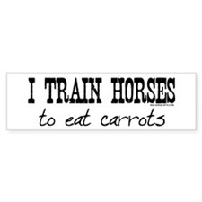 I Train Horses, To Eat Carrots Bumper Bumper Sticker