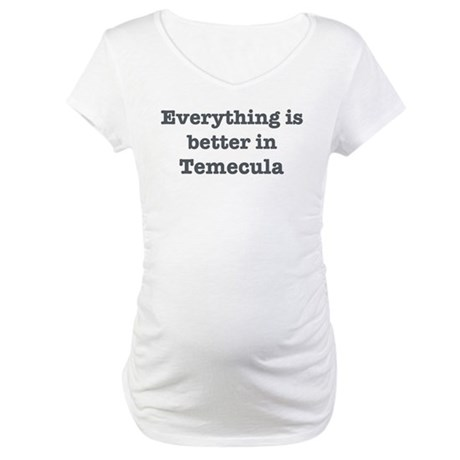 Better in Temecula Maternity T-Shirt