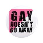 "Gay Doesn't Go Away 3.5"" Button (100 pack)"