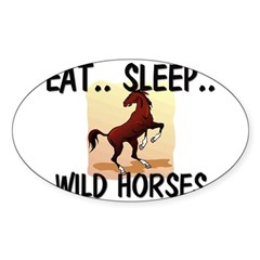 Eat ... Sleep ... WILD HORSES Oval Decal