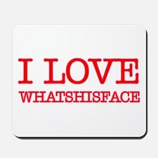 I LOVE WHATSHISFACE Mousepad