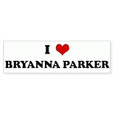 I Love BRYANNA PARKER Bumper Bumper Sticker