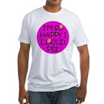 I'm So Happy I Could Pee! Fitted T-Shirt