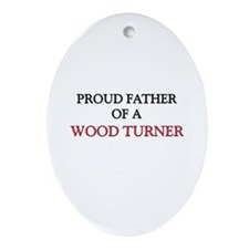 Proud Father Of A WOOD TURNER Oval Ornament