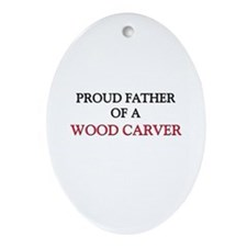 Proud Father Of A WOOD CARVER Oval Ornament