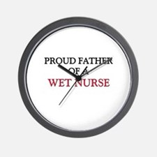 Proud Father Of A WET NURSE Wall Clock