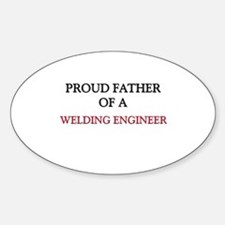 Proud Father Of A WELDING ENGINEER Oval Decal