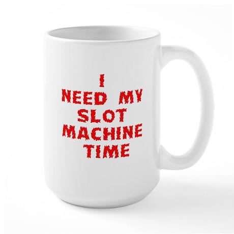 I Need My Slot Machine Time Large Mug