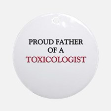 Proud Father Of A TOXICOLOGIST Ornament (Round)