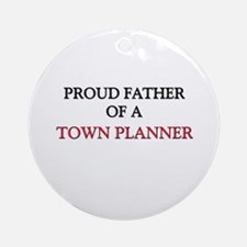 Proud Father Of A TOWN PLANNER Ornament (Round)