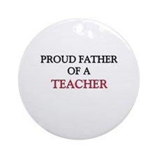Proud Father Of A TEACHER Ornament (Round)
