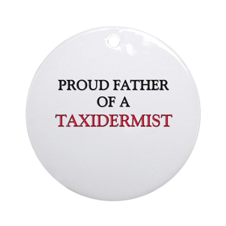 Proud Father Of A TAXIDERMIST Ornament (Round)