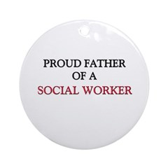 Proud Father Of A SOCIAL WORKER Ornament (Round)