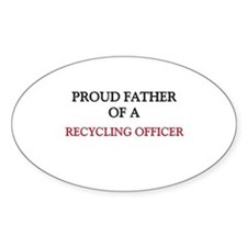 Proud Father Of A RECYCLING OFFICER Oval Sticker