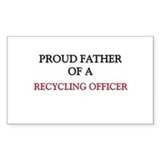Proud Father Of A RECYCLING OFFICER Sticker (Recta