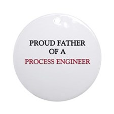 Proud Father Of A PROCESS ENGINEER Ornament (Round