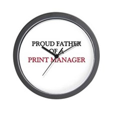 Proud Father Of A PRINT MANAGER Wall Clock
