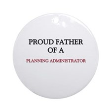 Proud Father Of A PLANNING ADMINISTRATOR Ornament