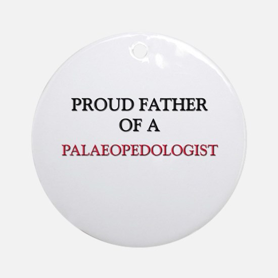 Proud Father Of A PALAEOPEDOLOGIST Ornament (Round