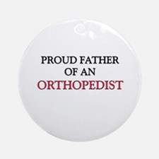 Proud Father Of An ORTHOPEDIST Ornament (Round)