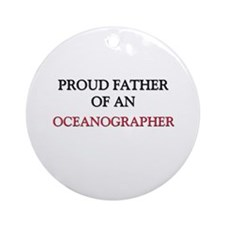 Proud Father Of An OCEANOGRAPHER Ornament (Round)